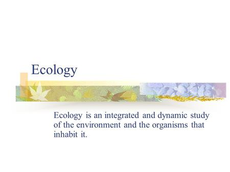 Ecology Ecology is an integrated and dynamic study of the environment and the organisms that inhabit it.