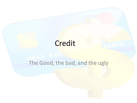 Credit The Good, the bad, and the ugly. CREDIT CREDIT CAN MAKE OR BREAK YOUR FUTURE PLEASE PAY ATTENTION TO THIS IMPORTANT LIFE LESSON – IT IS SERIOUSLY.