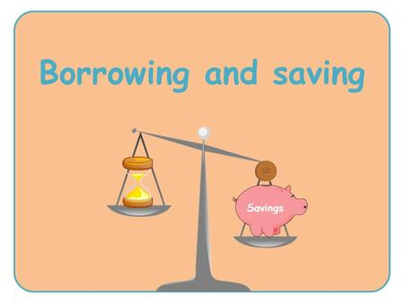 Borrowing and saving Savings. about the risks and consequences of borrowing money that it's important to think carefully and look at all of the information.