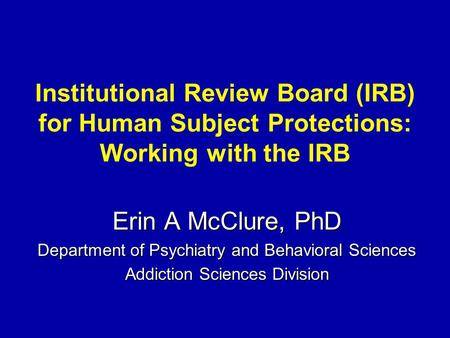 Institutional Review Board (IRB) for Human Subject Protections: Working with the IRB Erin A McClure, PhD Department of Psychiatry and Behavioral Sciences.