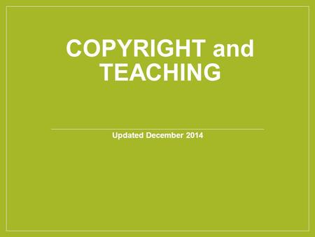 COPYRIGHT and TEACHING Updated December 2014. Today we'll cover…. Copyright Basics Exceptions and Limitations Making Copyright Decisions.