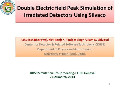 Double Electric field Peak Simulation of Irradiated Detectors Using Silvaco Ashutosh Bhardwaj, Kirti Ranjan, Ranjeet Singh*, Ram K. Shivpuri Center for.