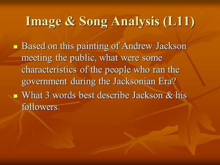 Image & Song Analysis (L11) Based on this painting of Andrew Jackson meeting the public, what were some characteristics of the people who ran the government.