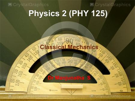Physics 2 (PHY 125) Classical Mechanics Dr Manjunatha S.