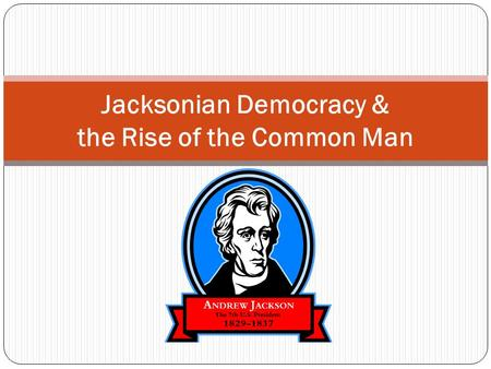 Jacksonian Democracy & the Rise of the Common Man.