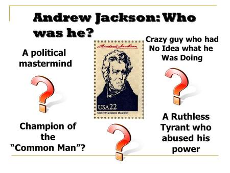 "Andrew Jackson: Who was he? Champion of the ""Common Man""? A Ruthless Tyrant who abused his power A political mastermind Crazy guy who had No Idea what."