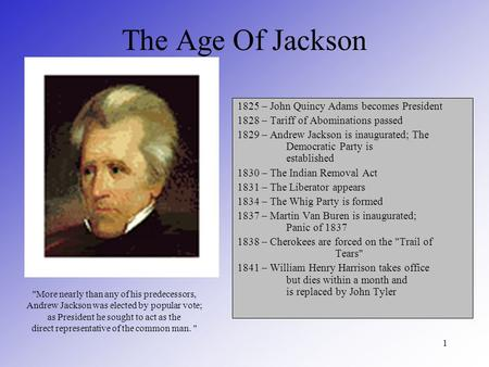 1 The Age Of Jackson 1825 – John Quincy Adams becomes President 1828 – Tariff of Abominations passed 1829 – Andrew Jackson is inaugurated; The Democratic.