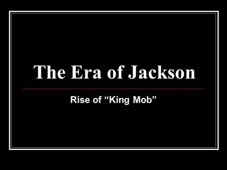 "The Era of Jackson Rise of ""King Mob"". Essential Question: Champion of the ""Common Man""? ""King"" Andrew? (tryant) OR."