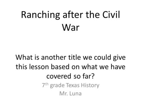 Ranching after the Civil War What is another title we could give this lesson based on what we have covered so far? 7 th grade Texas History Mr. Luna.