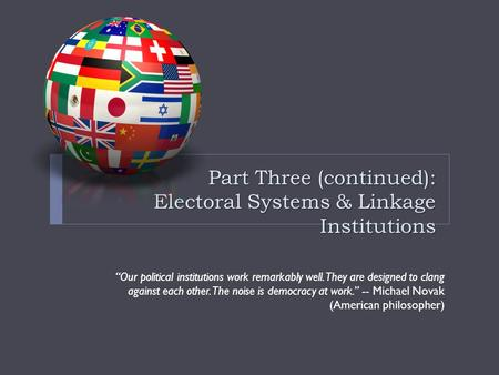 "Part Three (continued): Electoral Systems & Linkage Institutions ""Our political institutions work remarkably well. They are designed to clang against each."