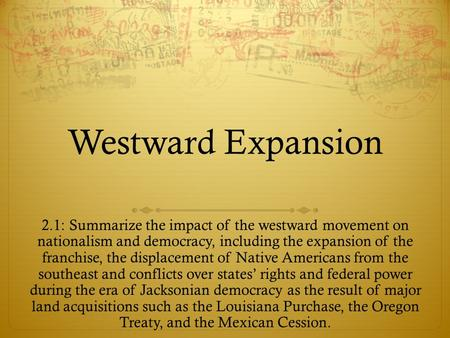 Westward Expansion 2.1: Summarize the impact of the westward movement on nationalism and democracy, including the expansion of the franchise, the displacement.