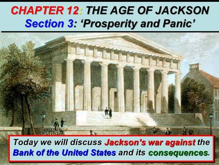 CHAPTER 12: THE AGE OF JACKSON Section 3: 'Prosperity and Panic' Today we will discuss Jackson's war against the Bank of the United States and its consequences.