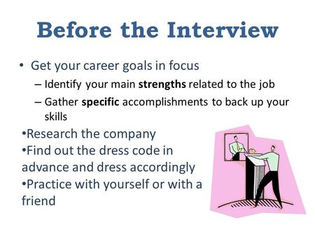 Before the Interview Get your career goals in focus – Identify your main strengths related to the job – Gather specific accomplishments to back up your.