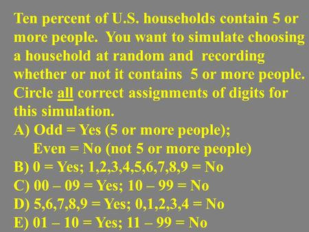 Ten percent of U.S. households contain 5 or more people. You want to simulate choosing a household at random and recording whether or not it contains 5.