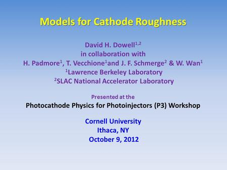 Models for Cathode Roughness Models for Cathode Roughness David H. Dowell 1,2 in collaboration with H. Padmore 1, T. Vecchione 1 and J. F. Schmerge 2 &