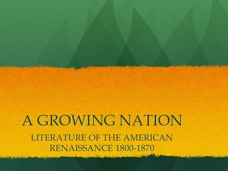 A GROWING NATION LITERATURE OF THE AMERICAN RENAISSANCE 1800-1870.