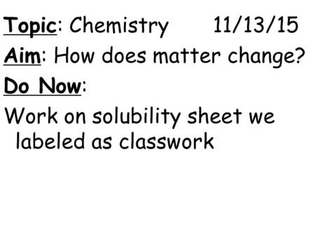 Topic: Chemistry 11/13/15 Aim: How does matter change? Do Now: Work on solubility sheet we labeled as classwork.