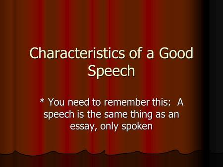 Characteristics of a Good Speech * You need to remember this: A speech is the same thing as an essay, only spoken.