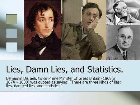 "Lies, Damn Lies, and Statistics. Benjamin Disraeli, twice Prime Minister of Great Britain (1868 & 1874 – 1880) was quoted as saying: ""There are three kinds."
