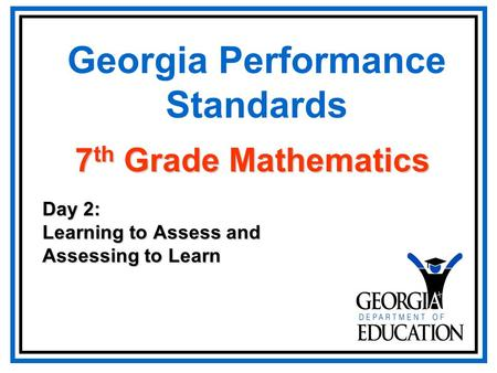 Georgia Performance Standards Day 2: Learning to Assess and Assessing to Learn 7 th Grade Mathematics.