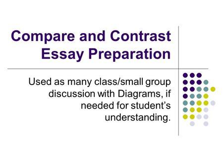 Compare and Contrast Essay Preparation Used as many class/small group discussion with Diagrams, if needed for student's understanding.