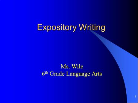 1 Expository Writing Ms. Wile 6 th Grade Language Arts.