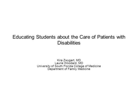 Educating Students about the Care of Patients with Disabilities Kira Zwygart, MD Laurie Woodard, MD University of South Florida College of Medicine Department.