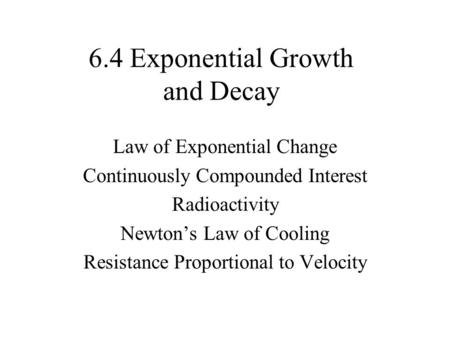 6.4 Exponential Growth and Decay Law of Exponential Change Continuously Compounded Interest Radioactivity Newton's Law of Cooling Resistance Proportional.