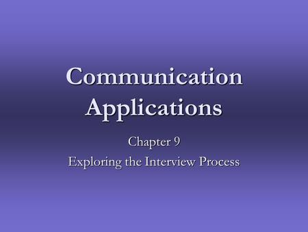 Communication Applications Chapter 9 Exploring the Interview Process.