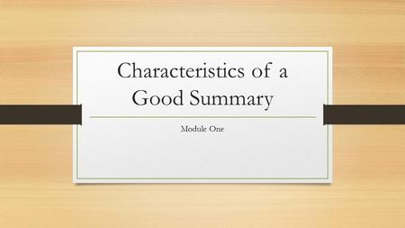 Characteristics of a Good Summary Module One. What is a Summary? A summary is an account of the main points of a document, essay, book, etc. A summary.