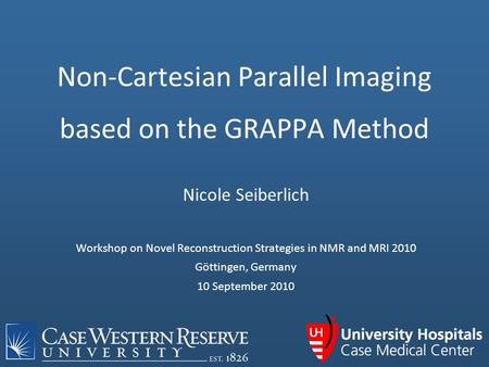 Nicole Seiberlich Workshop on Novel Reconstruction Strategies in NMR and MRI 2010 Göttingen, Germany 10 September 2010 Non-Cartesian Parallel Imaging based.
