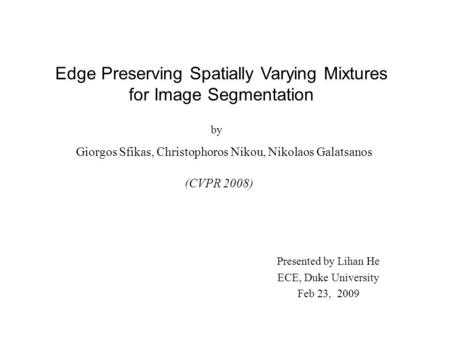 Edge Preserving Spatially Varying Mixtures for Image Segmentation Giorgos Sfikas, Christophoros Nikou, Nikolaos Galatsanos (CVPR 2008) Presented by Lihan.