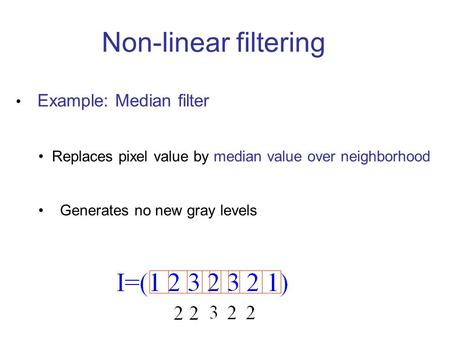 Non-linear filtering Example: Median filter Replaces pixel value by median value over neighborhood Generates no new gray levels.