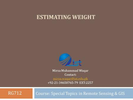 ESTIMATING WEIGHT Course: Special Topics in Remote Sensing & GIS Mirza Muhammad Waqar Contact: +92-21-34650765-79 EXT:2257 RG712.