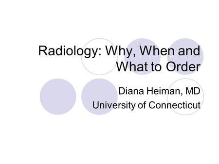 Radiology: Why, When and What to Order Diana Heiman, MD University of Connecticut.