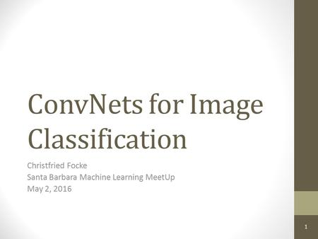 ConvNets for Image Classification Christfried Focke Santa Barbara Machine Learning MeetUp May 2, 2016 1.