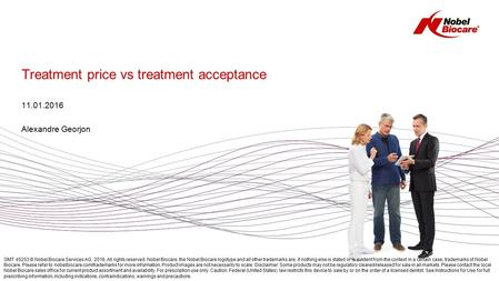 Treatment price vs treatment acceptance 11.01.2016 Alexandre Georjon GMT 45253 © Nobel Biocare Services AG, 2016. All rights reserved. Nobel Biocare, the.