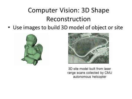 Computer Vision: 3D Shape Reconstruction Use images to build 3D model of object or site 3D site model built from laser range scans collected by CMU autonomous.