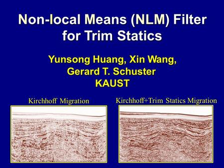 Non-local Means (NLM) Filter for Trim Statics Yunsong Huang, Xin Wang, Yunsong Huang, Xin Wang, Gerard T. Schuster KAUST Kirchhoff Migration Kirchhoff+Trim.