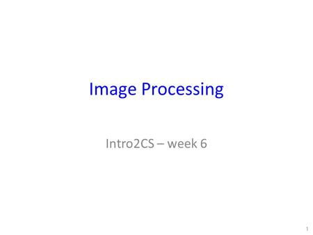 Image Processing Intro2CS – week 6 1. Image Processing Many devices now have cameras on them Lots of image data recorded for computers to process. But.