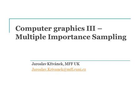Computer graphics III – Multiple Importance Sampling Jaroslav Křivánek, MFF UK