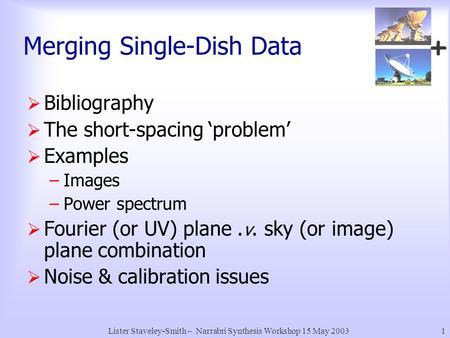 + Lister Staveley-Smith – Narrabri Synthesis Workshop 15 May 20031 Merging Single-Dish Data  Bibliography  The short-spacing 'problem'  Examples –Images.