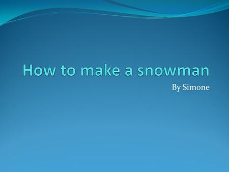 By Simone. How to make a snowman First make a big snowball that is about 15 inches Then make a smaller ball then the big ball that is about 10 inches.