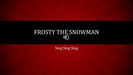 Sing Sing Sing FROSTY THE SNOWMAN Frosty the Snowman Was a jolly happy soul With a corncob pipe and a button nose And two eyes made out of coal.
