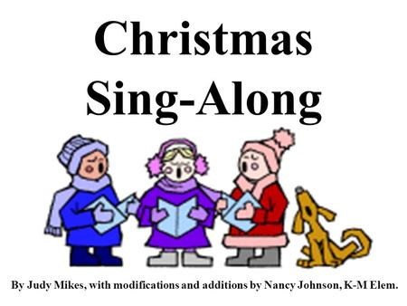 Christmas Sing-Along By Judy Mikes, with modifications and additions by Nancy Johnson, K-M Elem.