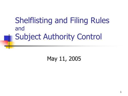 1 Shelflisting and Filing Rules and Subject Authority Control May 11, 2005.