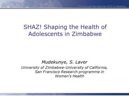 XVII Annual International AIDS Conference SHAZ! Shaping the Health of Adolescents in Zimbabwe Mudekunye, S. Laver University of Zimbabwe-University of.