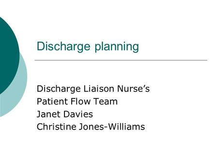 Discharge planning Discharge Liaison Nurse's Patient Flow Team Janet Davies Christine Jones-Williams.