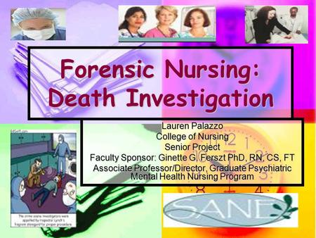 Forensic Nursing: Death Investigation Lauren Palazzo College of Nursing Senior Project Faculty Sponsor: Ginette G. Ferszt PhD, RN, CS, FT Associate Professor/Director,