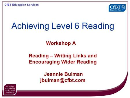 CfBT Education Services Workshop A Reading – Writing Links and Encouraging Wider Reading Jeannie Bulman Achieving Level 6 Reading.
